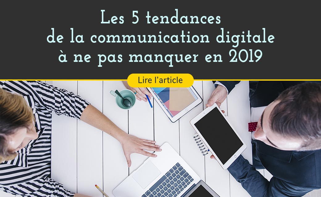 Cinq tendances de la communication digitale en 2019 à ne pas manquer !